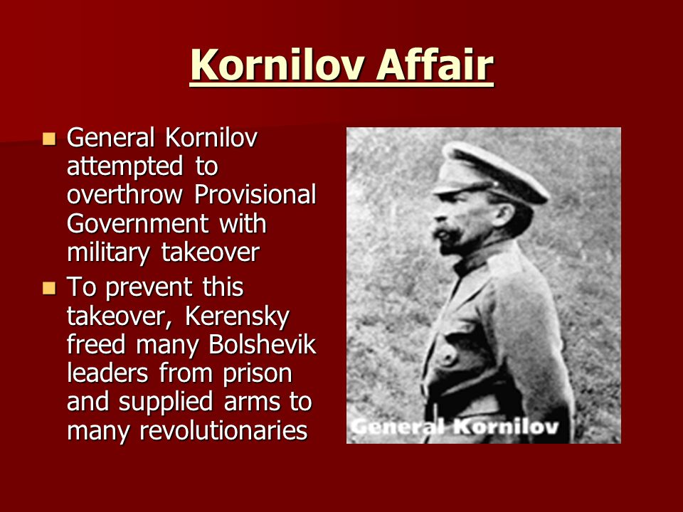 Kornilov Affair General Kornilov attempted to overthrow Provisional Government with military takeover.