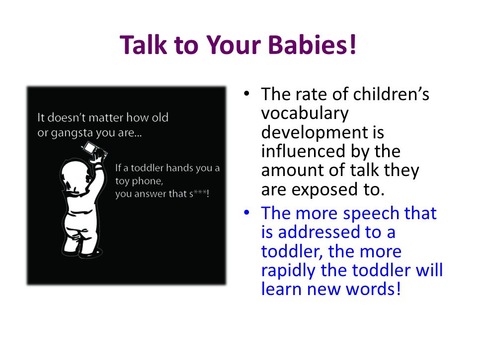 Talk to Your Babies! The rate of children's vocabulary development is influenced by the amount of talk they are exposed to.