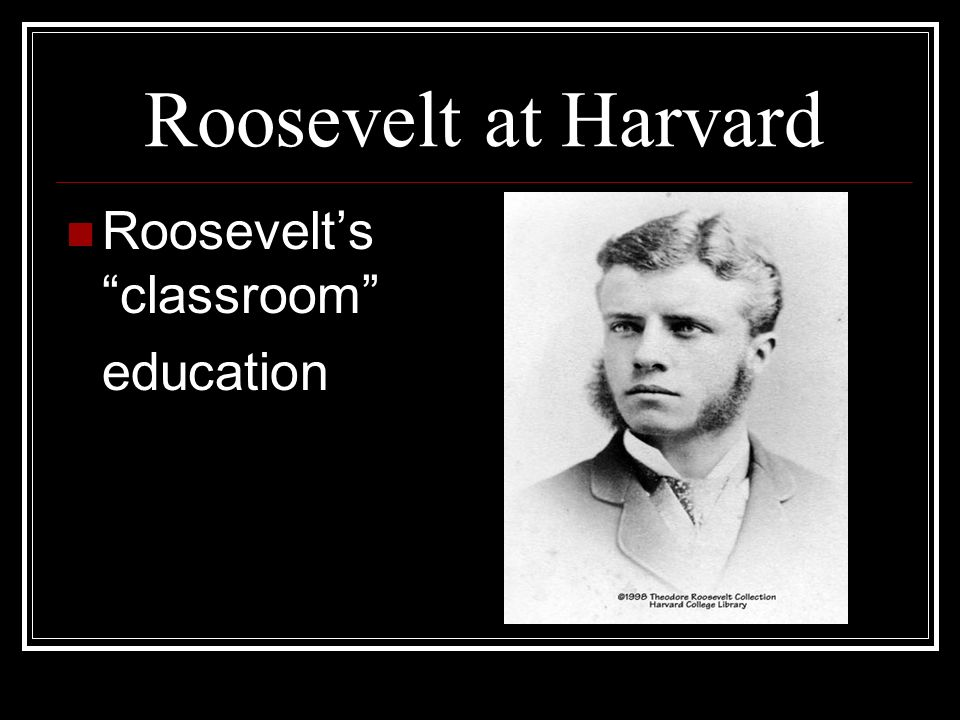 Roosevelt at Harvard Roosevelt's classroom education