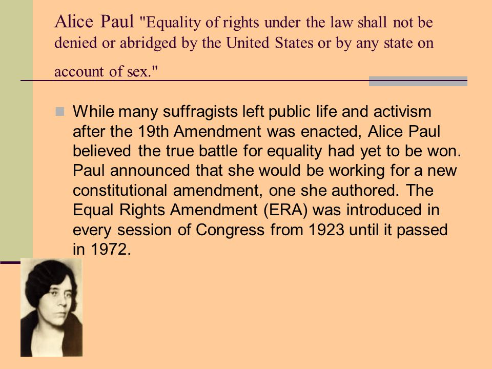 Alice Paul Equality of rights under the law shall not be denied or abridged by the United States or by any state on account of sex.