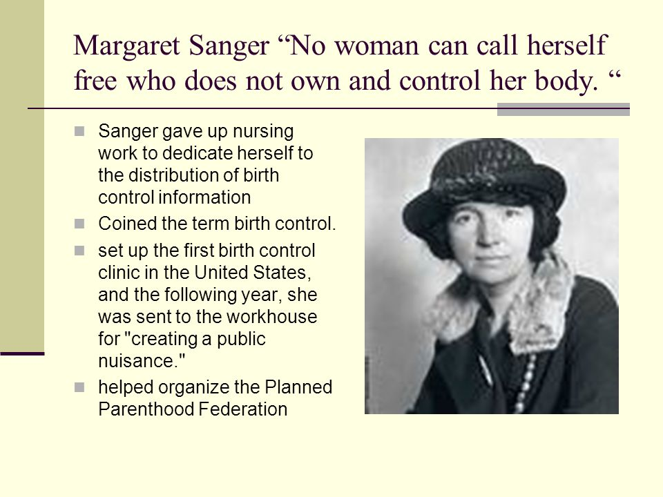 Margaret Sanger No woman can call herself free who does not own and control her body.