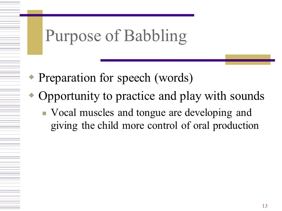 Purpose of Babbling Preparation for speech (words)