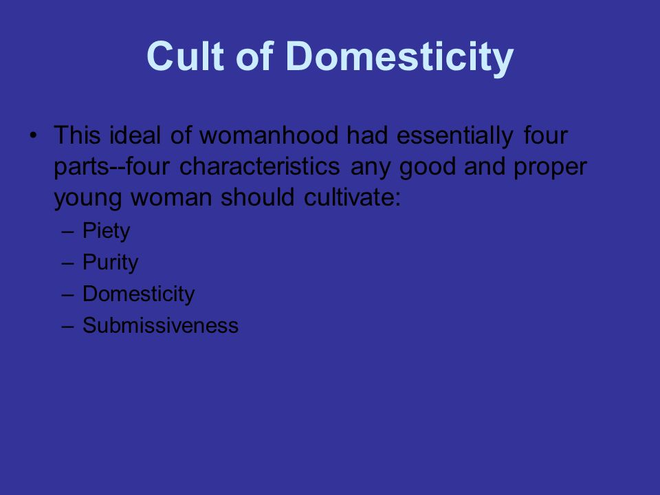Cult of Domesticity This ideal of womanhood had essentially four parts--four characteristics any good and proper young woman should cultivate: