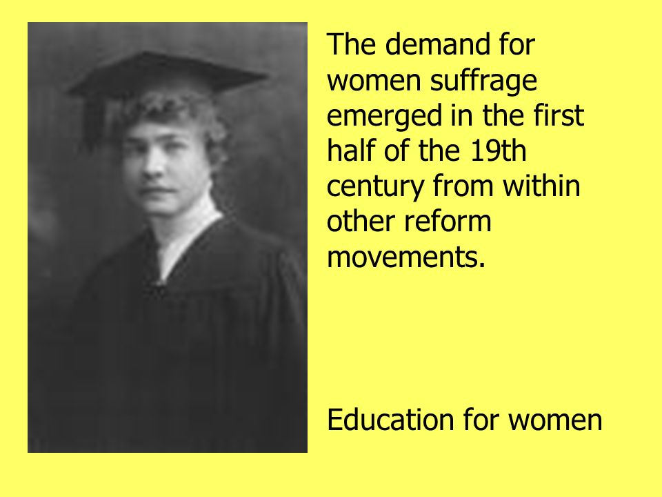 The demand for women suffrage emerged in the first half of the 19th century from within other reform movements.