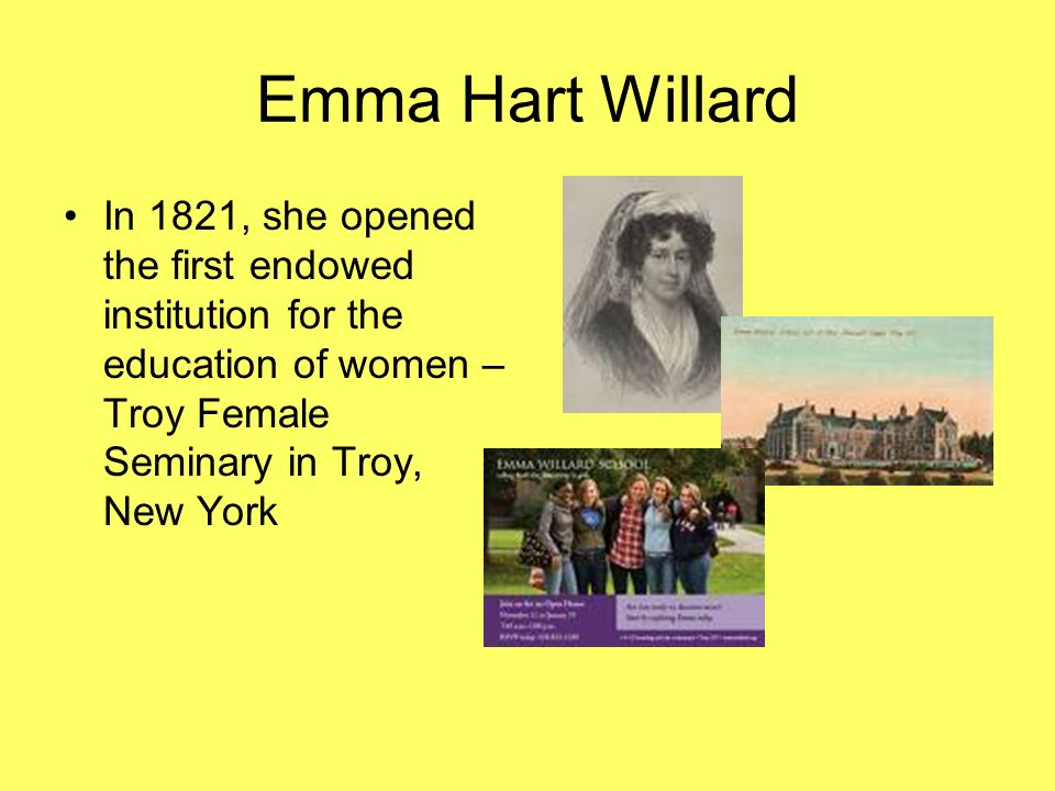 Emma Hart Willard In 1821, she opened the first endowed institution for the education of women – Troy Female Seminary in Troy, New York.