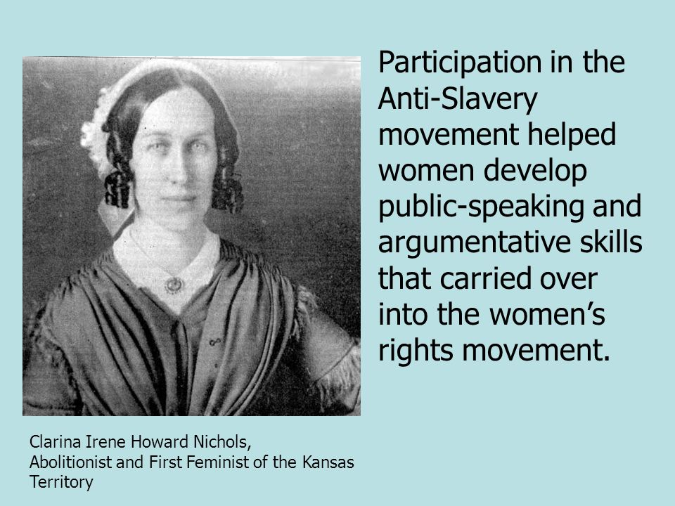 Participation in the Anti-Slavery movement helped women develop public-speaking and argumentative skills that carried over into the women's rights movement.
