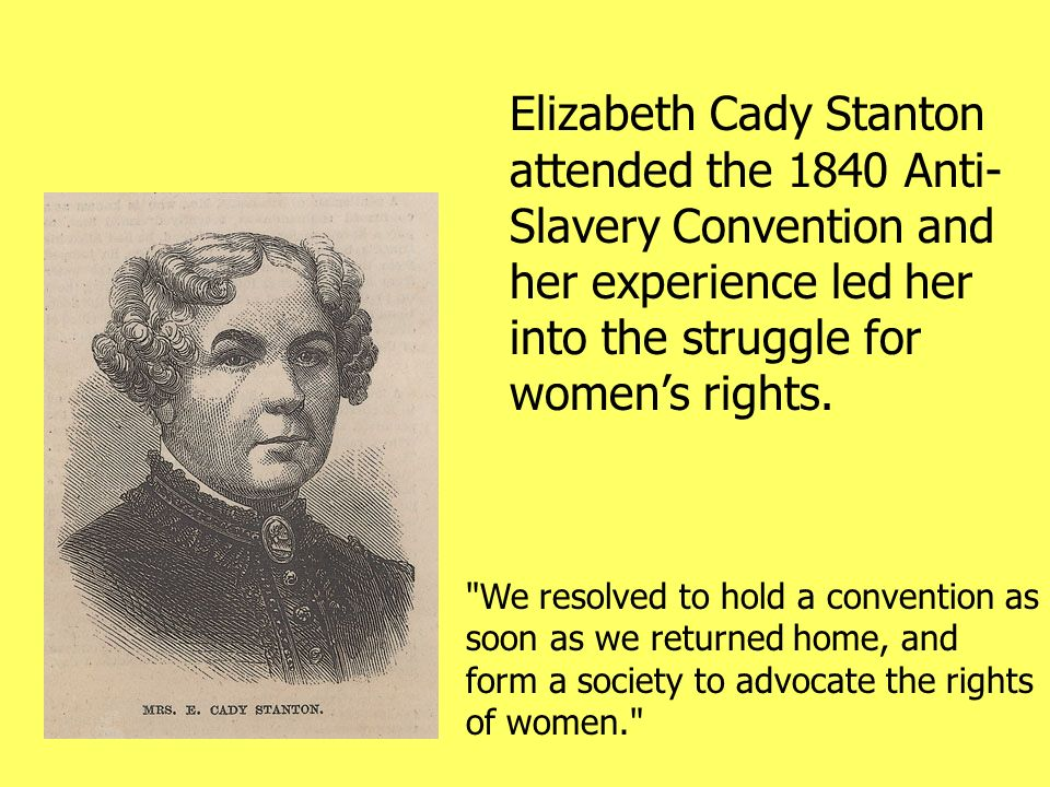 Elizabeth Cady Stanton attended the 1840 Anti-Slavery Convention and her experience led her into the struggle for women's rights.