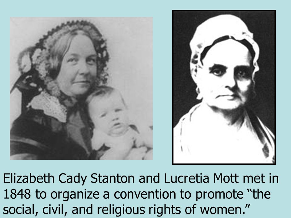 Elizabeth Cady Stanton and Lucretia Mott met in 1848 to organize a convention to promote the social, civil, and religious rights of women.