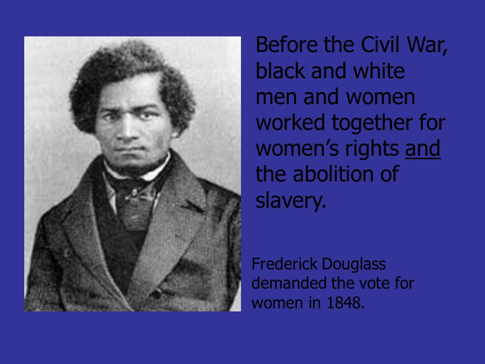 Before the Civil War, black and white men and women worked together for women's rights and the abolition of slavery.