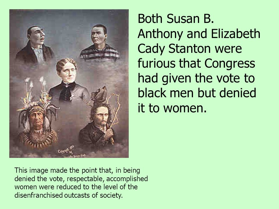 Both Susan B. Anthony and Elizabeth Cady Stanton were furious that Congress had given the vote to black men but denied it to women.