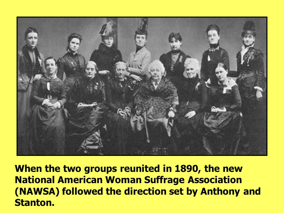 When the two groups reunited in 1890, the new National American Woman Suffrage Association (NAWSA) followed the direction set by Anthony and Stanton.