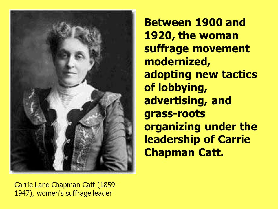 Between 1900 and 1920, the woman suffrage movement modernized, adopting new tactics of lobbying, advertising, and grass-roots organizing under the leadership of Carrie Chapman Catt.