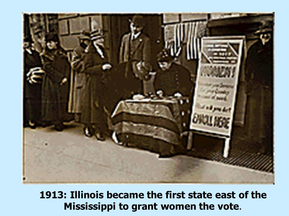 1913: Illinois became the first state east of the Mississippi to grant women the vote.