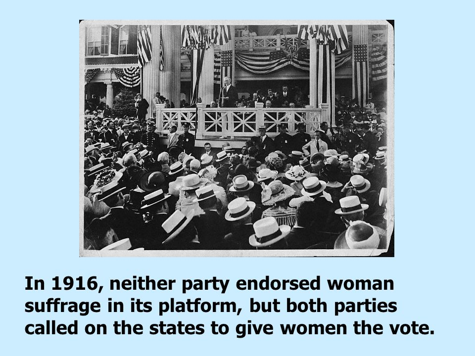 In 1916, neither party endorsed woman suffrage in its platform, but both parties called on the states to give women the vote.