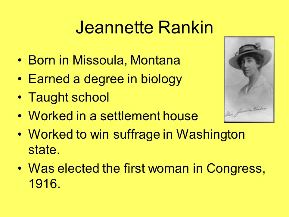 Jeannette Rankin Born in Missoula, Montana Earned a degree in biology