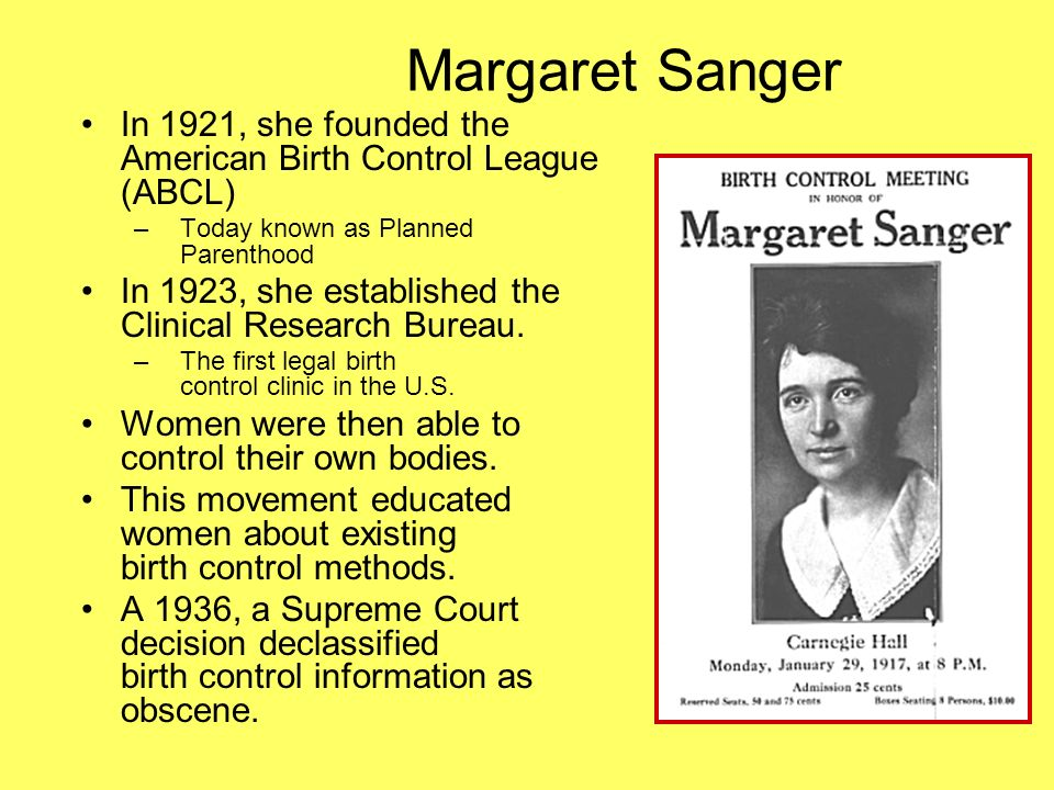 Margaret Sanger In 1921, she founded the American Birth Control League (ABCL) Today known as Planned Parenthood.