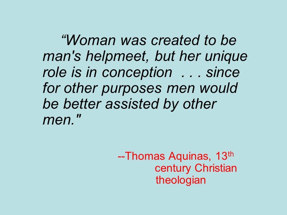 Woman was created to be man s helpmeet, but her unique role is in conception . . . since for other purposes men would be better assisted by other men.