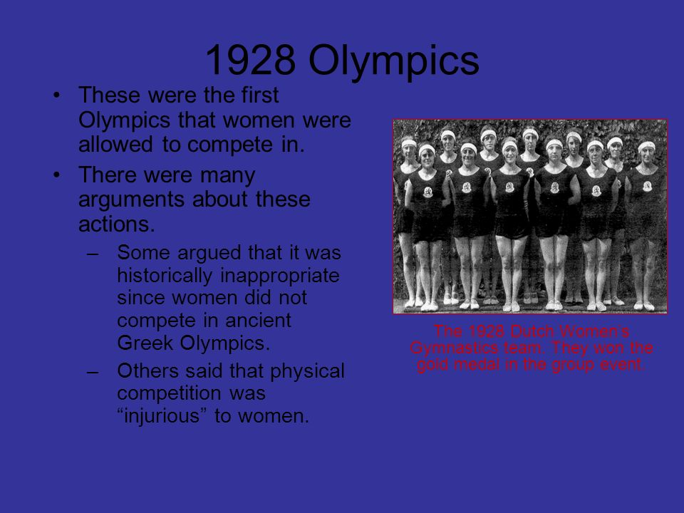 1928 Olympics These were the first Olympics that women were allowed to compete in. There were many arguments about these actions.