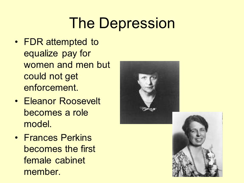 The Depression FDR attempted to equalize pay for women and men but could not get enforcement. Eleanor Roosevelt becomes a role model.