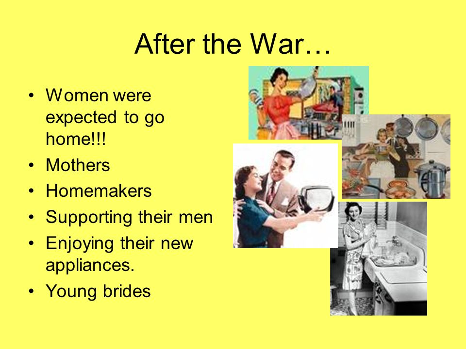 After the War… Women were expected to go home!!! Mothers Homemakers