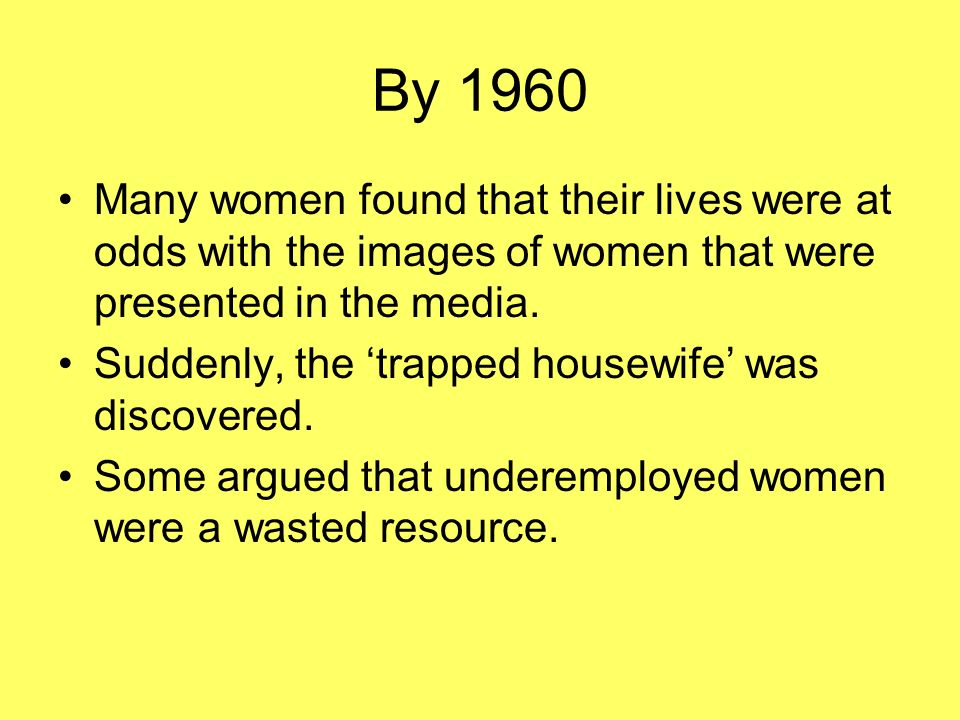 By 1960 Many women found that their lives were at odds with the images of women that were presented in the media.