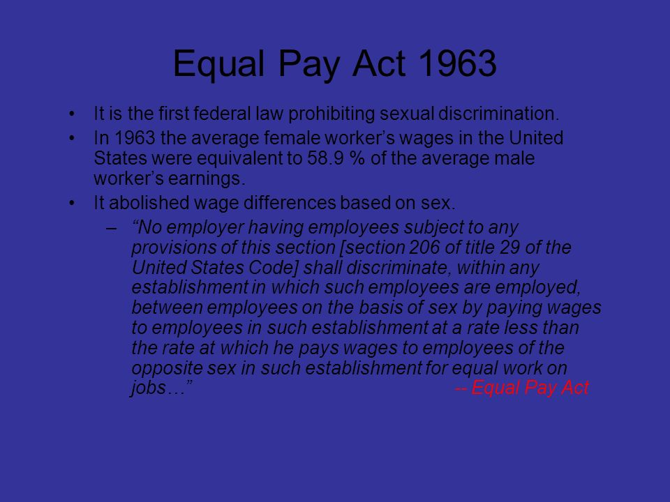 Equal Pay Act 1963 It is the first federal law prohibiting sexual discrimination.
