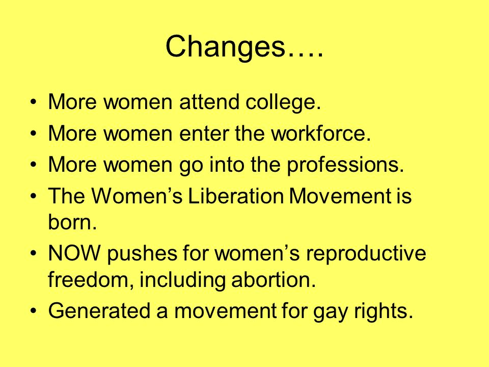 Changes…. More women attend college. More women enter the workforce.