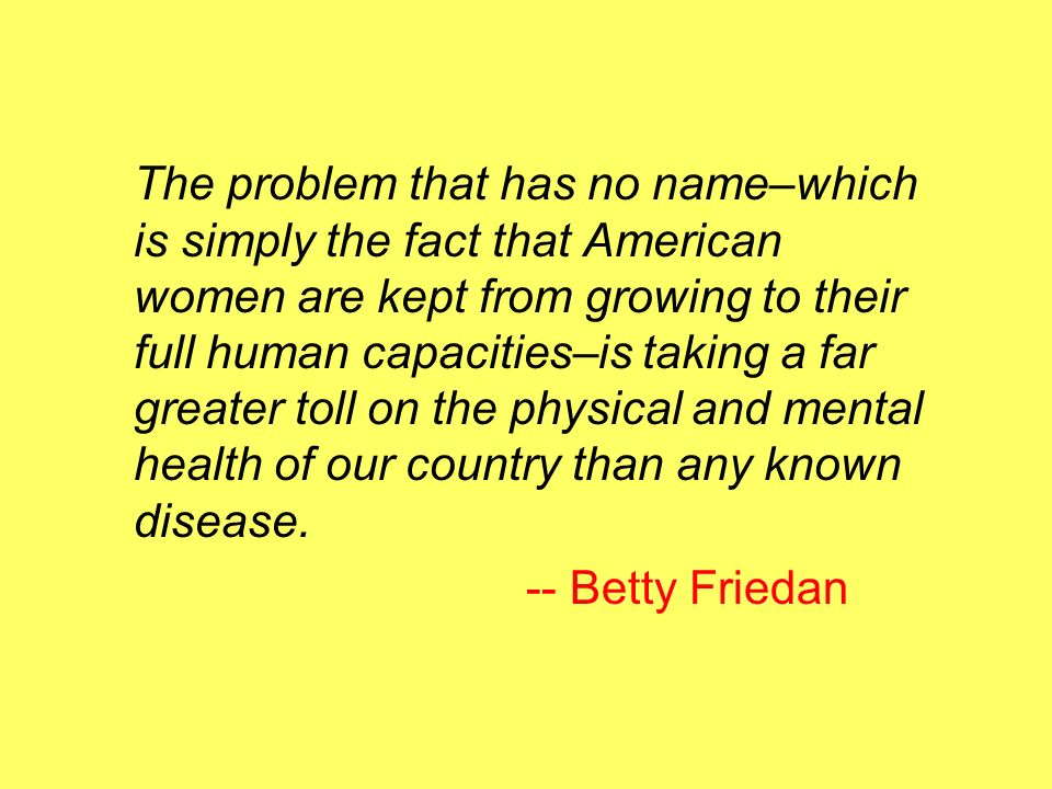 The problem that has no name–which is simply the fact that American women are kept from growing to their full human capacities–is taking a far greater toll on the physical and mental health of our country than any known disease.