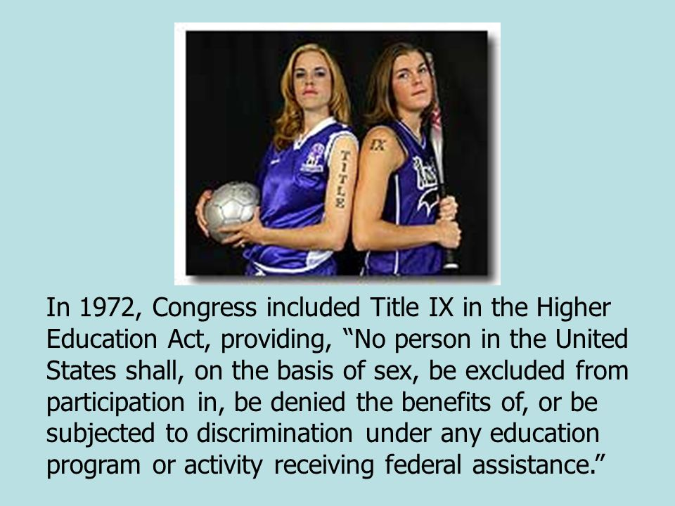 In 1972, Congress included Title IX in the Higher Education Act, providing, No person in the United States shall, on the basis of sex, be excluded from participation in, be denied the benefits of, or be subjected to discrimination under any education program or activity receiving federal assistance.