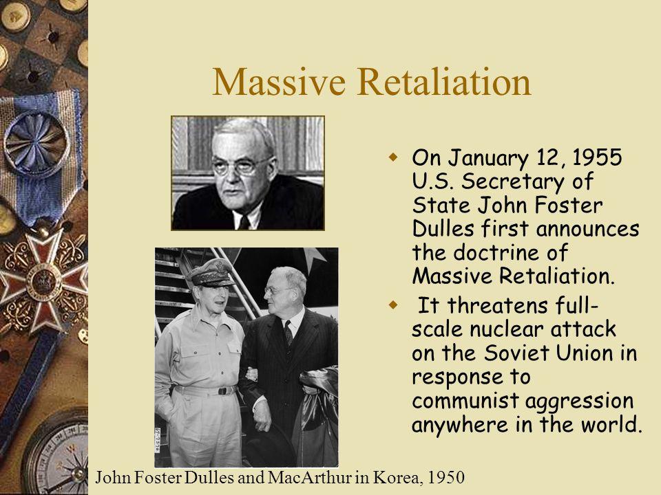 Massive Retaliation On January 12, 1955 U.S. Secretary of State John Foster Dulles first announces the doctrine of Massive Retaliation.