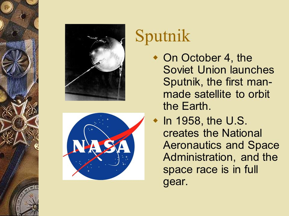 Sputnik On October 4, the Soviet Union launches Sputnik, the first man-made satellite to orbit the Earth.