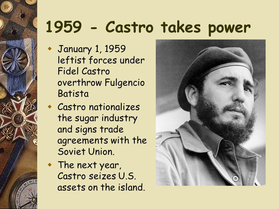1959 - Castro takes power January 1, 1959 leftist forces under Fidel Castro overthrow Fulgencio Batista.