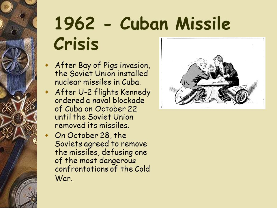 1962 - Cuban Missile Crisis After Bay of Pigs invasion, the Soviet Union installed nuclear missiles in Cuba.