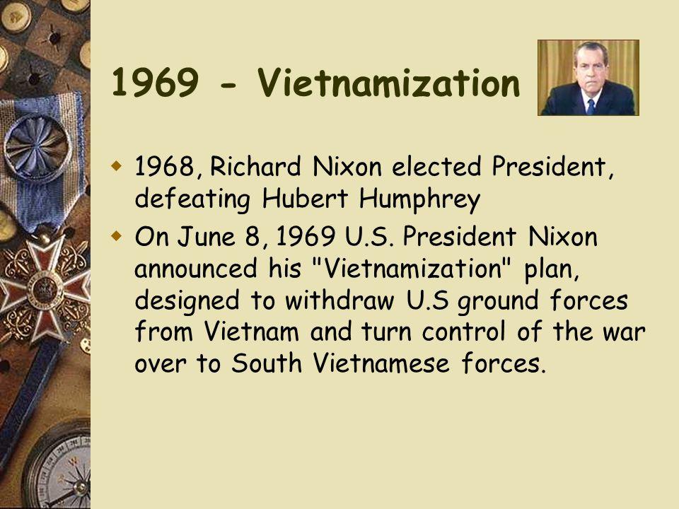 1969 - Vietnamization 1968, Richard Nixon elected President, defeating Hubert Humphrey.