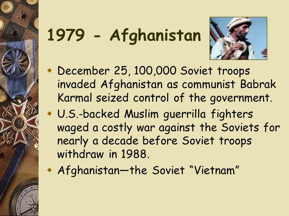 1979 - Afghanistan December 25, 100,000 Soviet troops invaded Afghanistan as communist Babrak Karmal seized control of the government.
