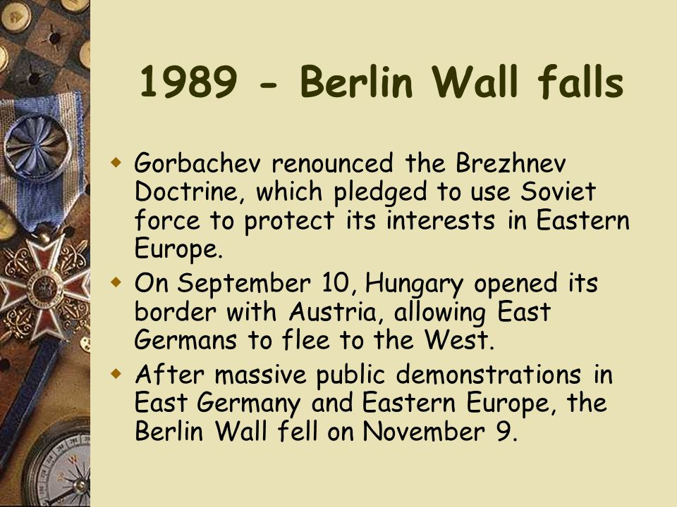 1989 - Berlin Wall falls Gorbachev renounced the Brezhnev Doctrine, which pledged to use Soviet force to protect its interests in Eastern Europe.