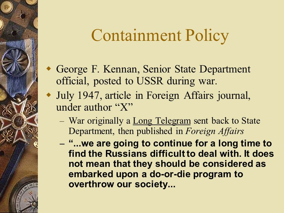 Containment Policy George F. Kennan, Senior State Department official, posted to USSR during war.