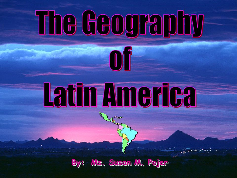 The Geography of Latin America By: Ms. Susan M. Pojer