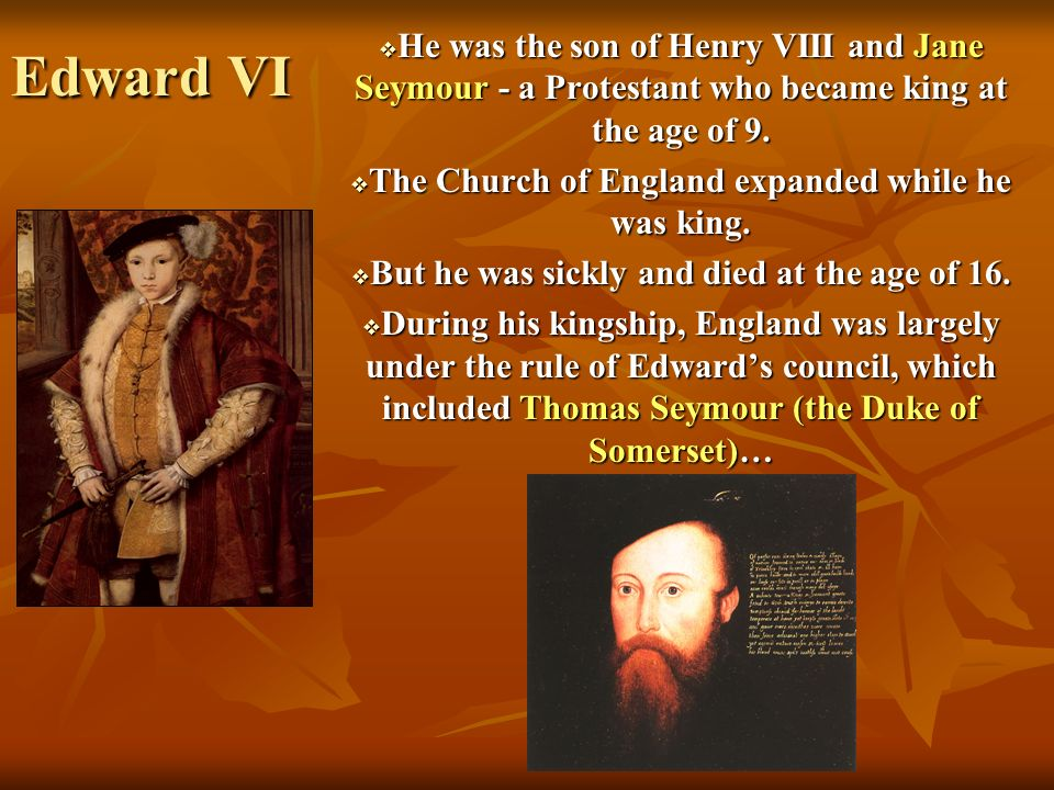 Edward VI He was the son of Henry VIII and Jane Seymour - a Protestant who became king at the age of 9.