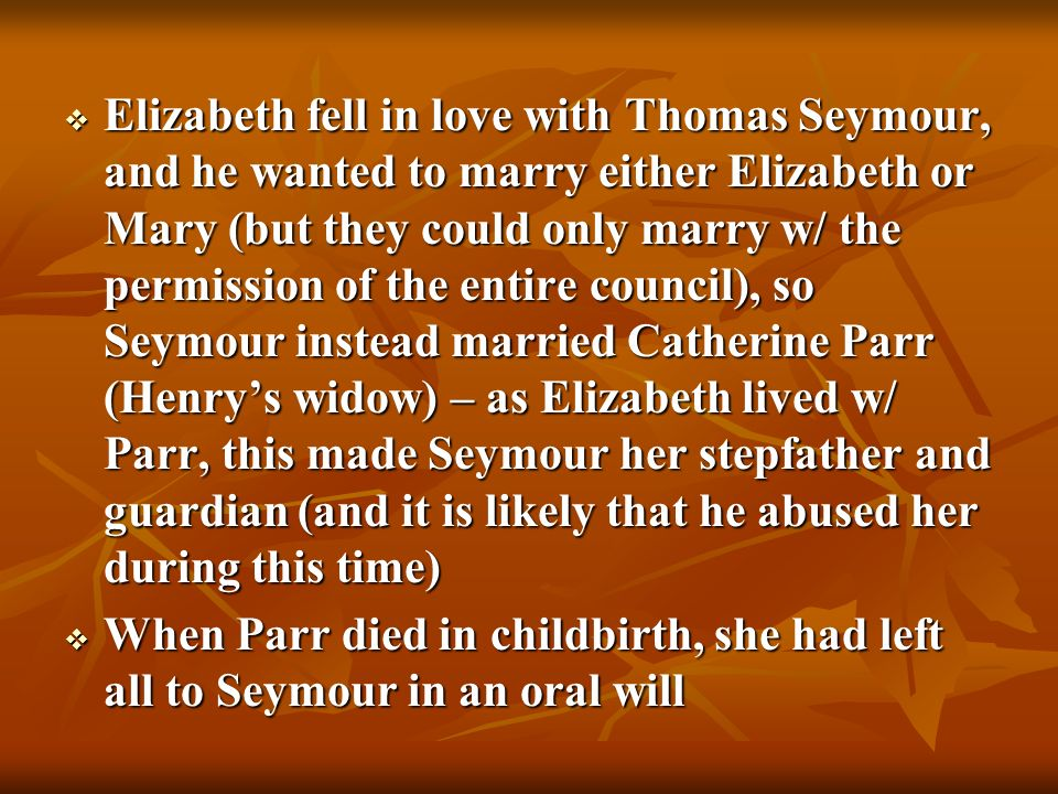 Elizabeth fell in love with Thomas Seymour, and he wanted to marry either Elizabeth or Mary (but they could only marry w/ the permission of the entire council), so Seymour instead married Catherine Parr (Henry's widow) – as Elizabeth lived w/ Parr, this made Seymour her stepfather and guardian (and it is likely that he abused her during this time)