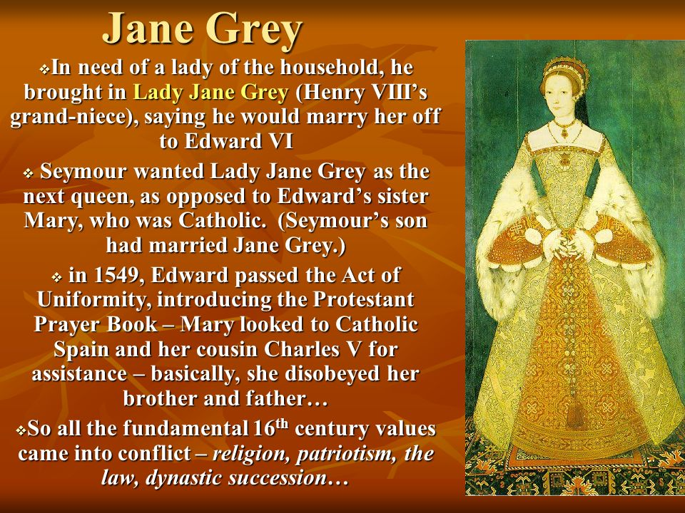 Jane Grey In need of a lady of the household, he brought in Lady Jane Grey (Henry VIII's grand-niece), saying he would marry her off to Edward VI.