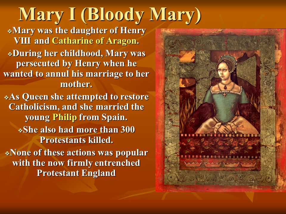 Mary I (Bloody Mary) Mary was the daughter of Henry VIII and Catharine of Aragon.