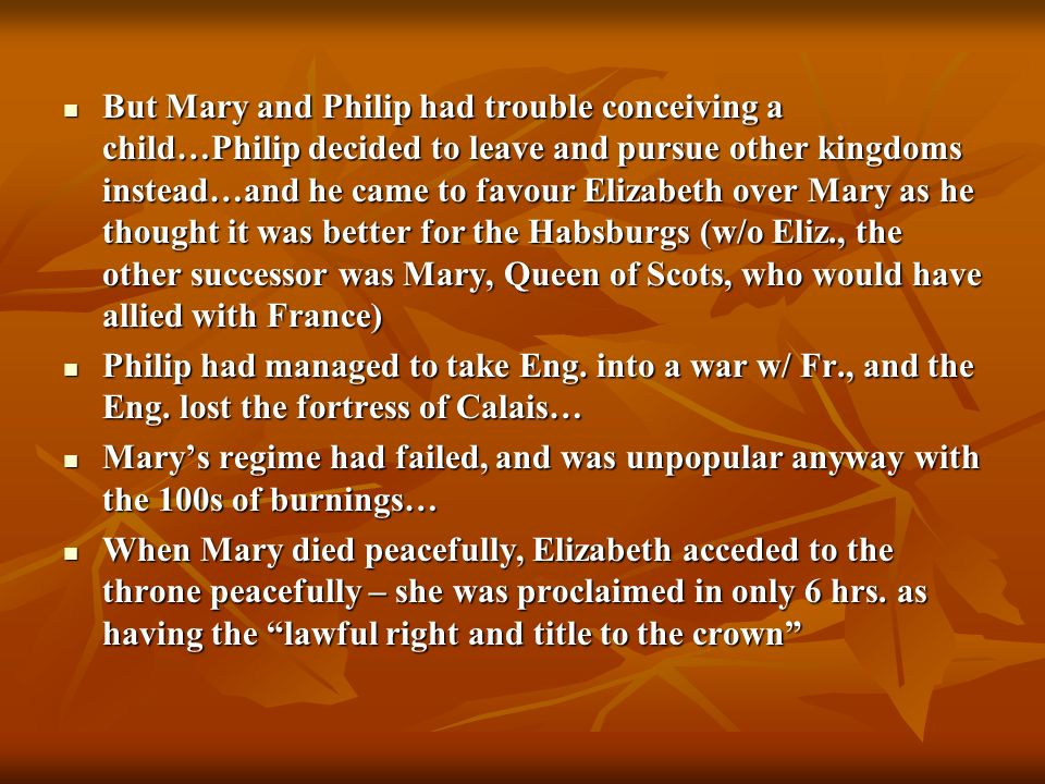 But Mary and Philip had trouble conceiving a child…Philip decided to leave and pursue other kingdoms instead…and he came to favour Elizabeth over Mary as he thought it was better for the Habsburgs (w/o Eliz., the other successor was Mary, Queen of Scots, who would have allied with France)