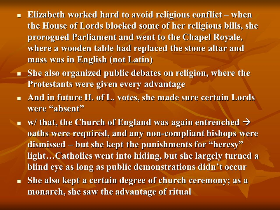 Elizabeth worked hard to avoid religious conflict – when the House of Lords blocked some of her religious bills, she prorogued Parliament and went to the Chapel Royale, where a wooden table had replaced the stone altar and mass was in English (not Latin)