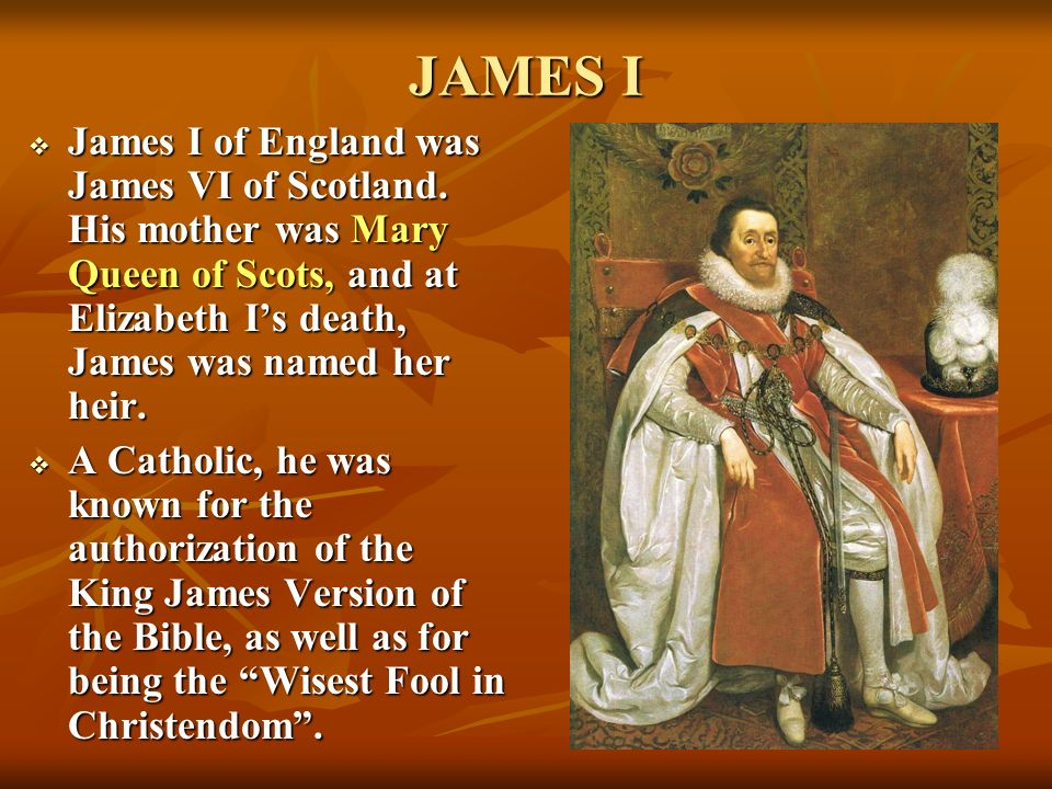 JAMES I James I of England was James VI of Scotland. His mother was Mary Queen of Scots, and at Elizabeth I's death, James was named her heir.