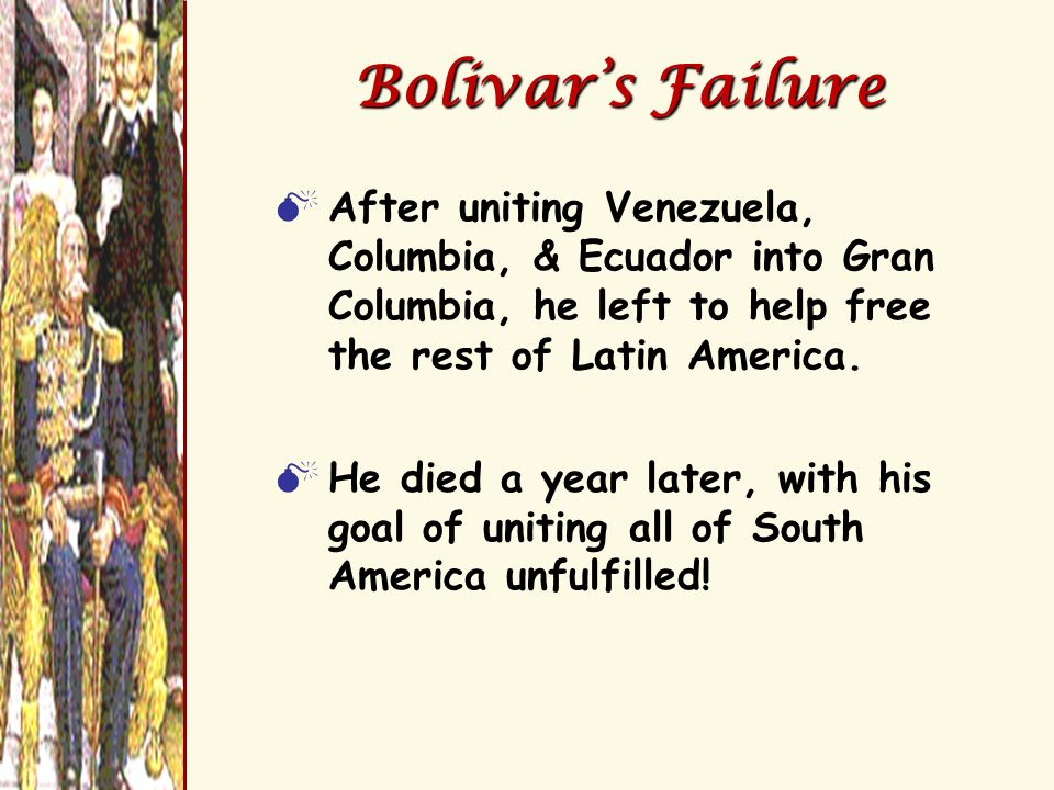 Bolivar's Failure After uniting Venezuela, Columbia, & Ecuador into Gran Columbia, he left to help free the rest of Latin America.
