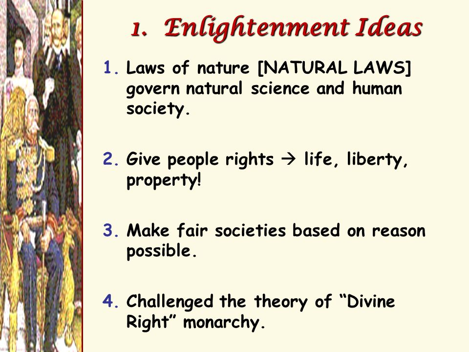 1. Enlightenment Ideas Laws of nature [NATURAL LAWS] govern natural science and human society. Give people rights  life, liberty, property!