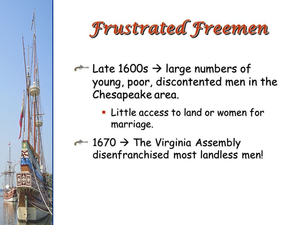 Frustrated Freemen Late 1600s  large numbers of young, poor, discontented men in the Chesapeake area.