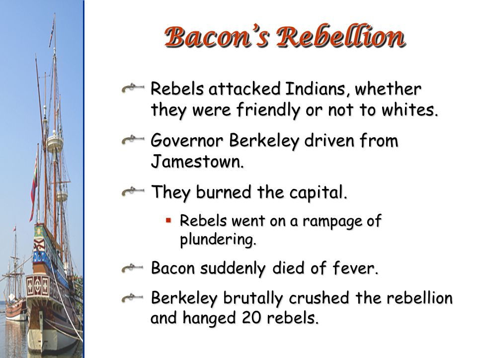 Bacon's RebellionRebels attacked Indians, whether they were friendly or not to whites. Governor Berkeley driven from Jamestown.