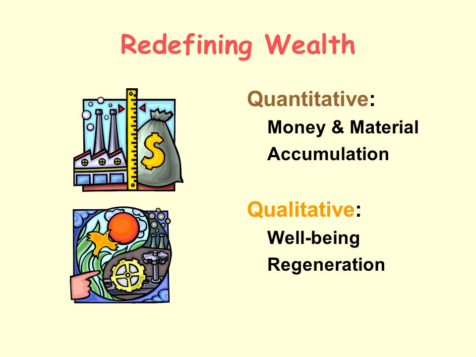 Redefining Wealth Quantitative: Qualitative: Money & Material